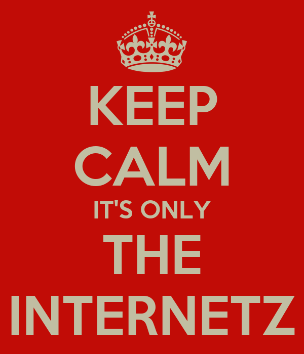 KEEP CALM IT'S ONLY THE INTERNETZ