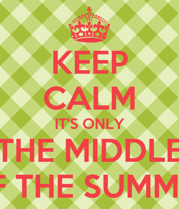 KEEP CALM IT'S ONLY THE MIDDLE OF THE SUMMER