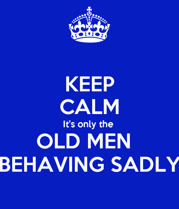 KEEP CALM It's only the  OLD MEN   BEHAVING SADLY