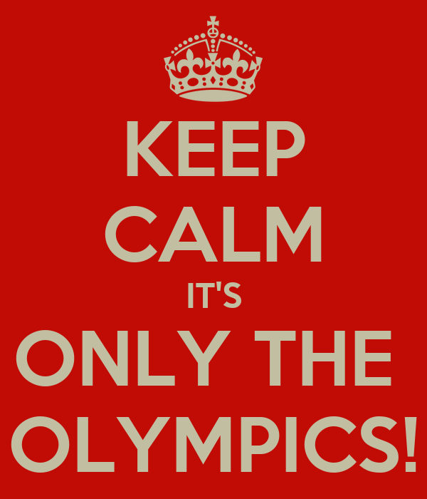 KEEP CALM IT'S ONLY THE  OLYMPICS!