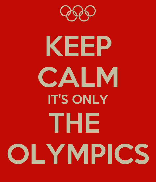 KEEP CALM IT'S ONLY THE  OLYMPICS