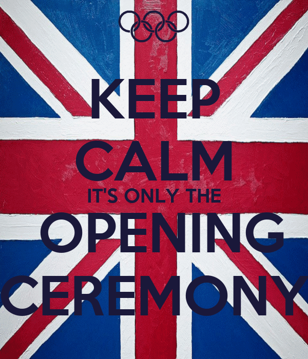 KEEP CALM IT'S ONLY THE  OPENING CEREMONY