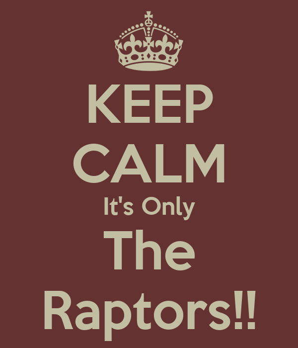 KEEP CALM It's Only The Raptors!!