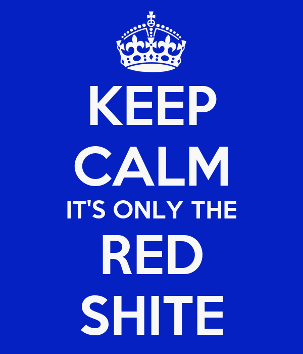 KEEP CALM IT'S ONLY THE RED SHITE