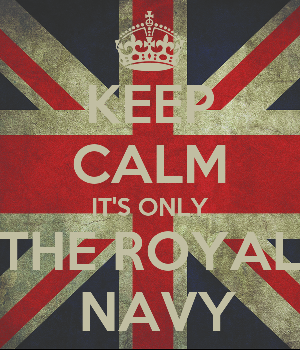 KEEP CALM IT'S ONLY THE ROYAL  NAVY