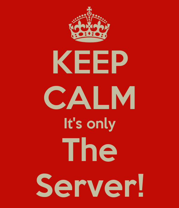 KEEP CALM It's only The Server!