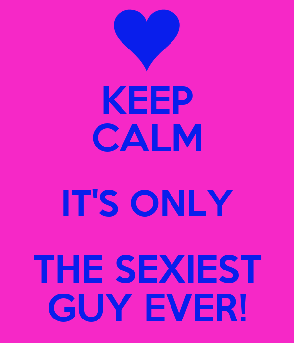 KEEP CALM IT'S ONLY THE SEXIEST GUY EVER!