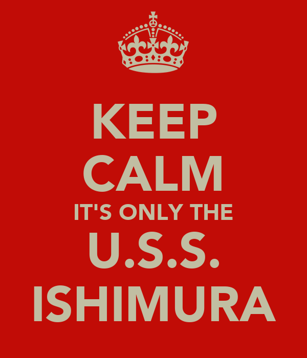 KEEP CALM IT'S ONLY THE U.S.S. ISHIMURA