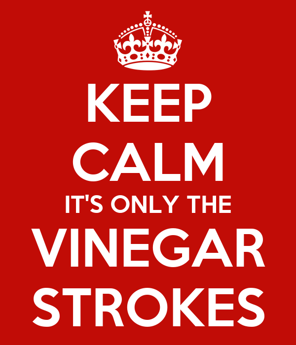 KEEP CALM IT'S ONLY THE VINEGAR STROKES