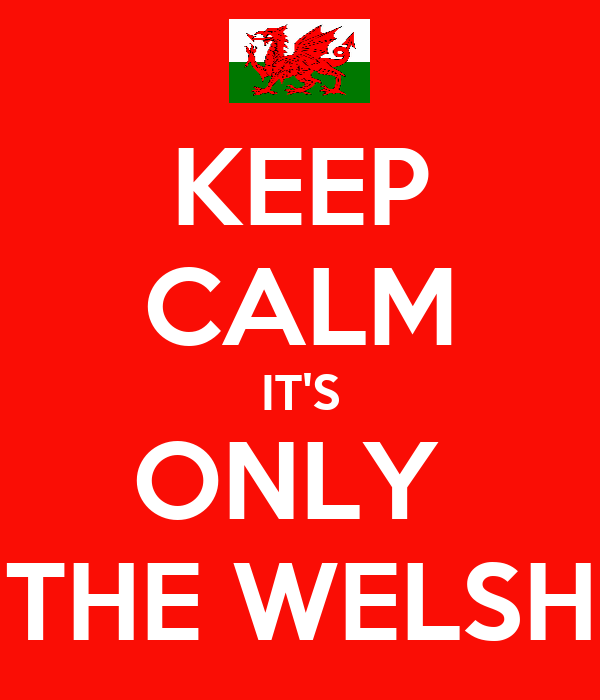 KEEP CALM IT'S ONLY  THE WELSH