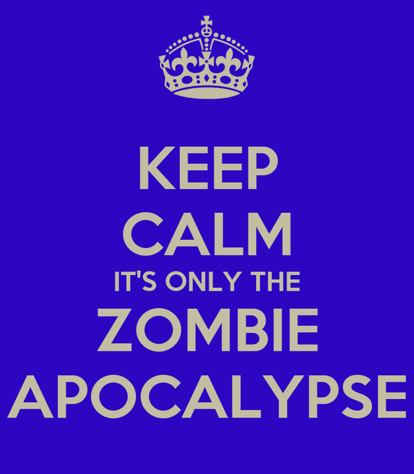 KEEP CALM IT'S ONLY THE ZOMBIE APOCALYPSE
