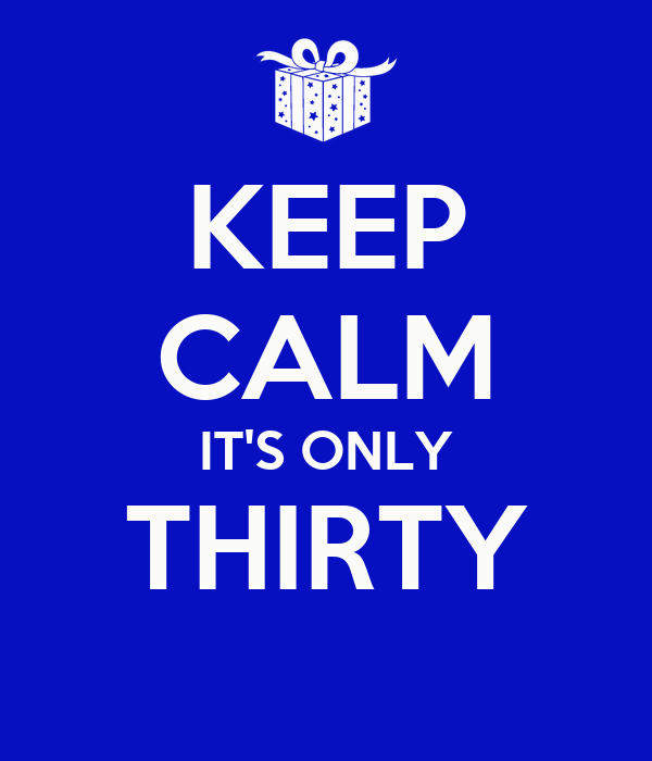 KEEP CALM IT'S ONLY THIRTY