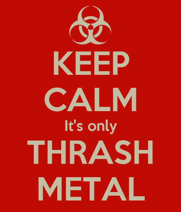 KEEP CALM It's only THRASH METAL