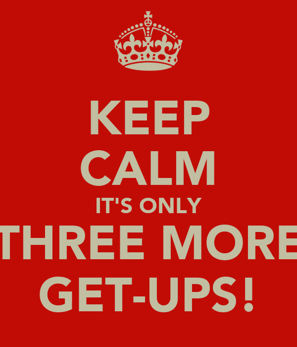 KEEP CALM IT'S ONLY THREE MORE GET-UPS!