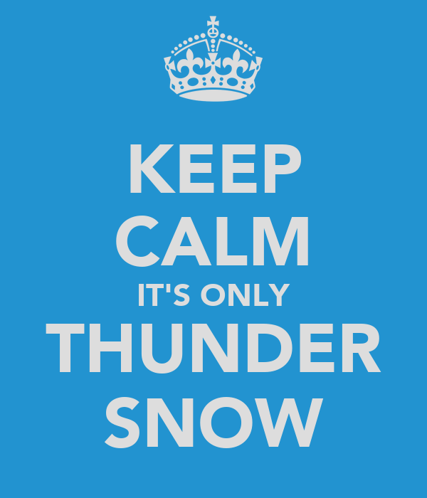 KEEP CALM IT'S ONLY THUNDER SNOW