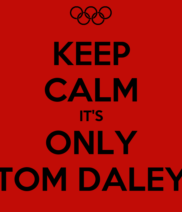 KEEP CALM IT'S ONLY TOM DALEY