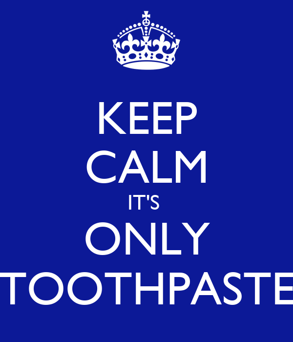 KEEP CALM IT'S  ONLY TOOTHPASTE