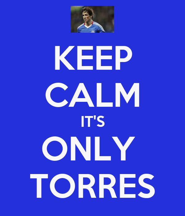 KEEP CALM IT'S ONLY  TORRES