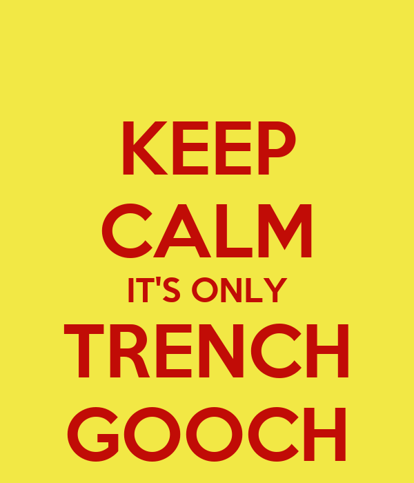 KEEP CALM IT'S ONLY TRENCH GOOCH