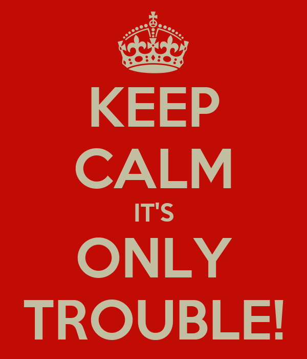 KEEP CALM IT'S ONLY TROUBLE!