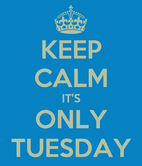 KEEP CALM IT'S ONLY TUESDAY
