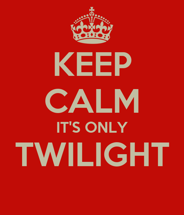 KEEP CALM IT'S ONLY TWILIGHT