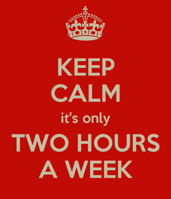 KEEP CALM it's only TWO HOURS A WEEK