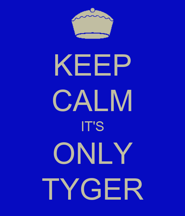 KEEP CALM IT'S ONLY TYGER