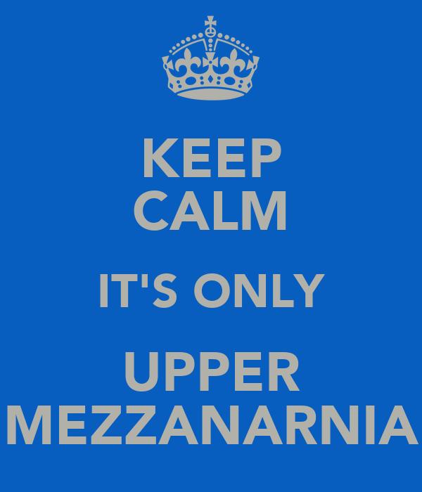 KEEP CALM IT'S ONLY UPPER MEZZANARNIA