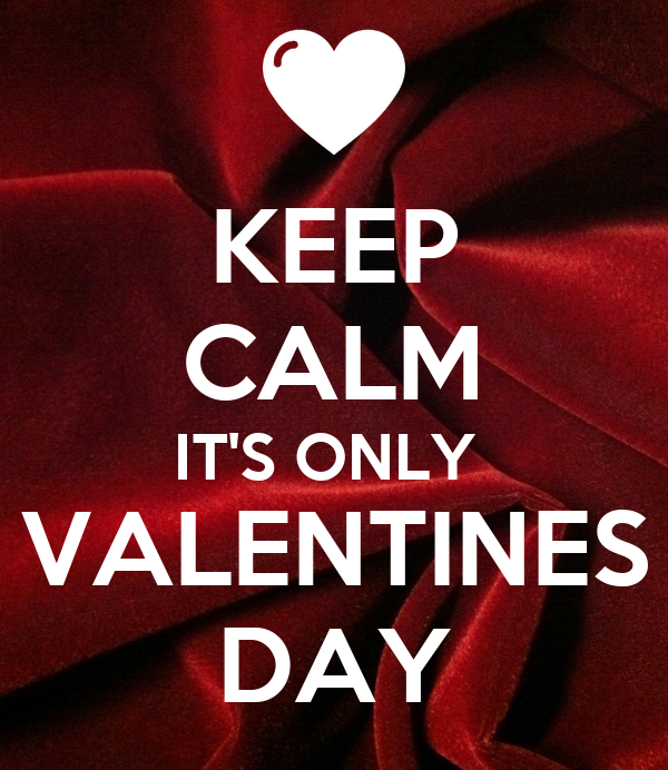 KEEP CALM IT'S ONLY  VALENTINES DAY