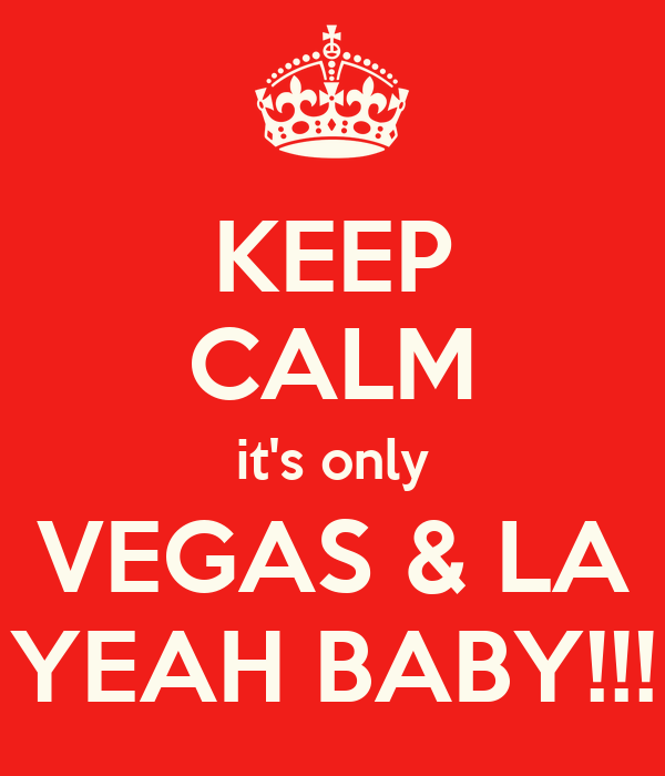 KEEP CALM it's only VEGAS & LA YEAH BABY!!!