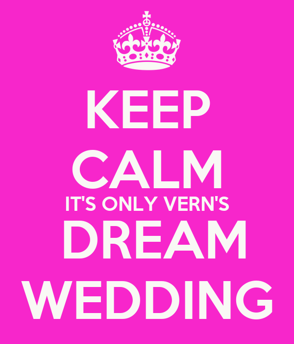 KEEP CALM IT'S ONLY VERN'S  DREAM WEDDING