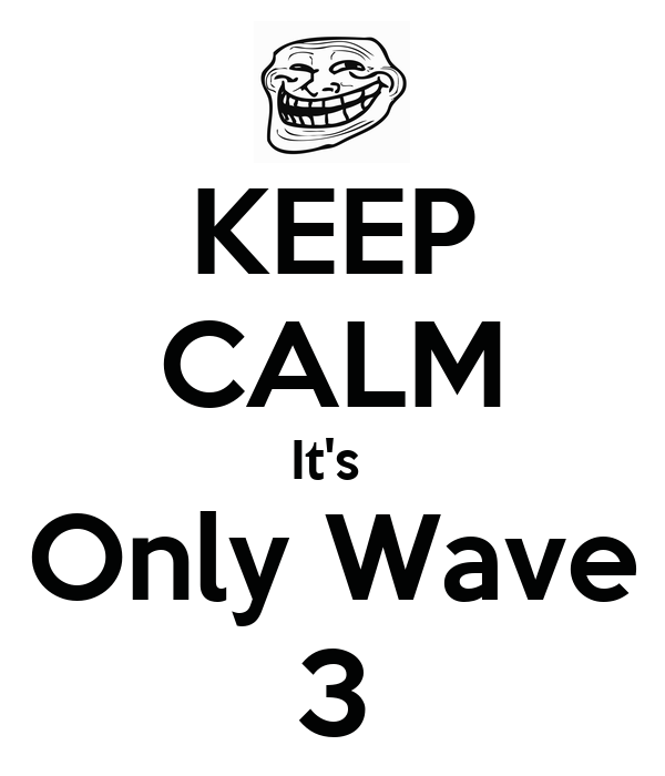 KEEP CALM It's  Only Wave 3