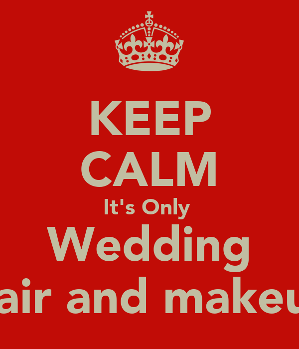 KEEP CALM It's Only  Wedding Hair and makeup