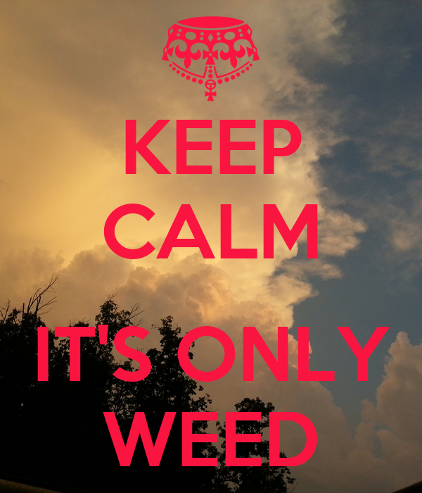KEEP CALM  IT'S ONLY WEED