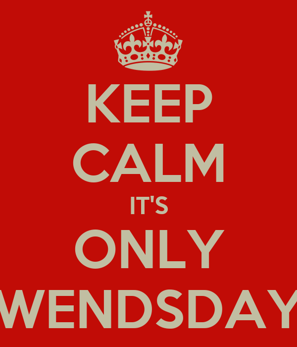 KEEP CALM IT'S ONLY WENDSDAY