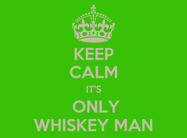 KEEP CALM IT'S  ONLY WHISKEY MAN