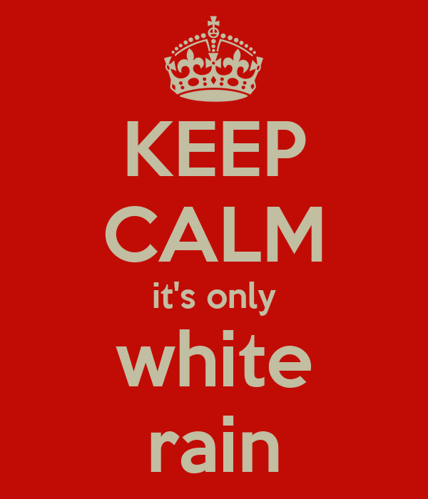 KEEP CALM it's only white rain