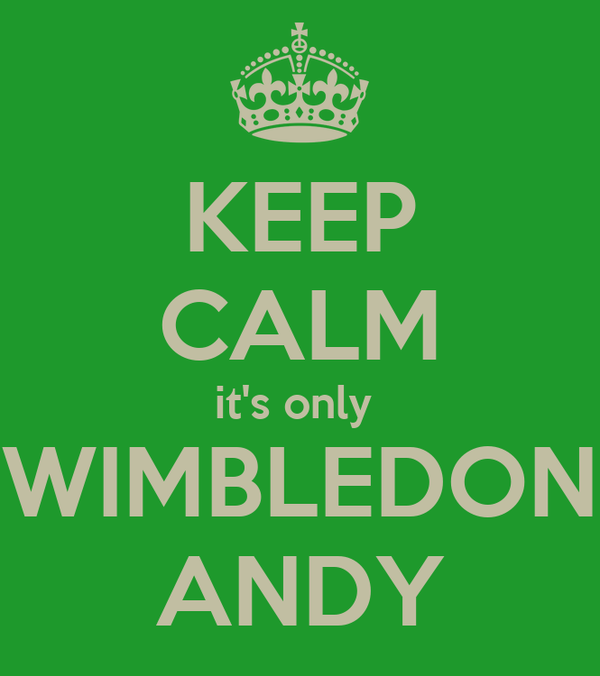KEEP CALM it's only  WIMBLEDON ANDY