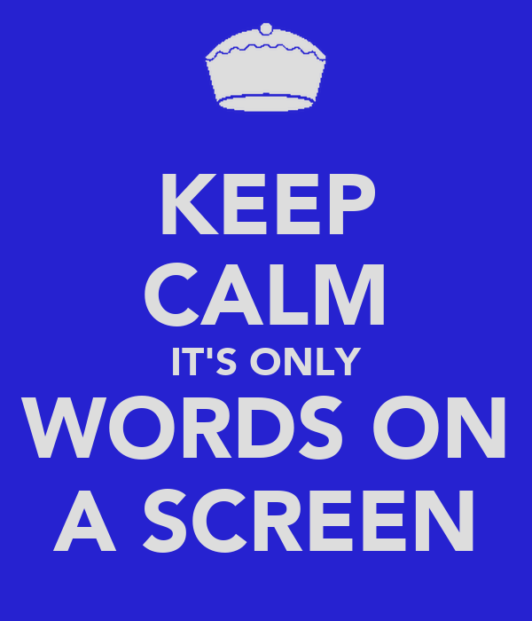 KEEP CALM IT'S ONLY WORDS ON A SCREEN