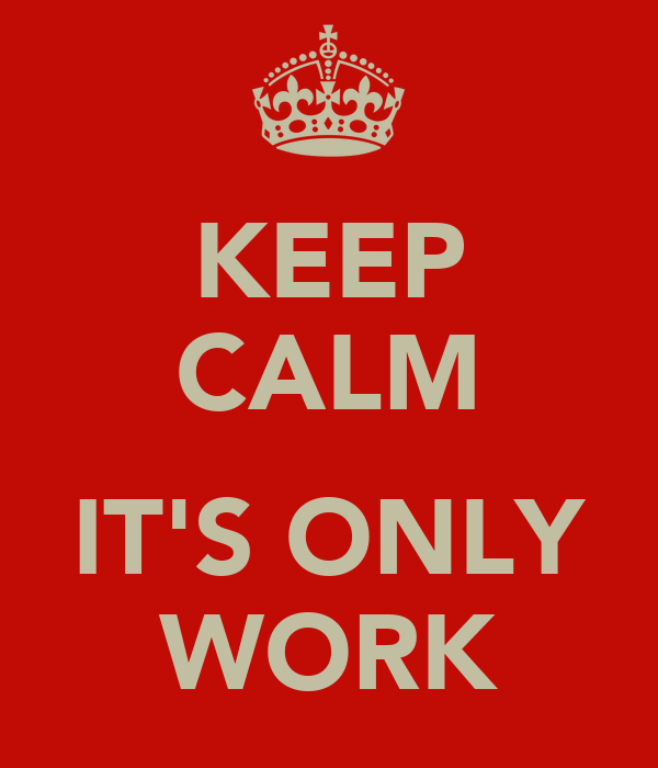 KEEP CALM  IT'S ONLY WORK