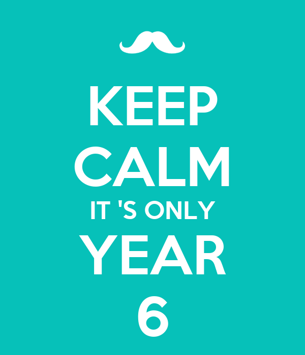KEEP CALM IT 'S ONLY YEAR 6
