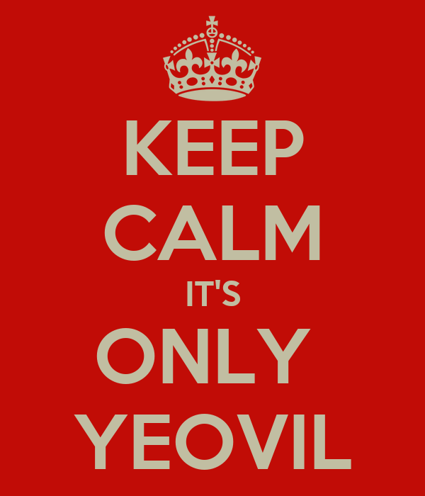 KEEP CALM IT'S ONLY  YEOVIL
