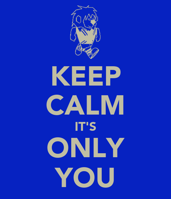 KEEP CALM IT'S ONLY YOU