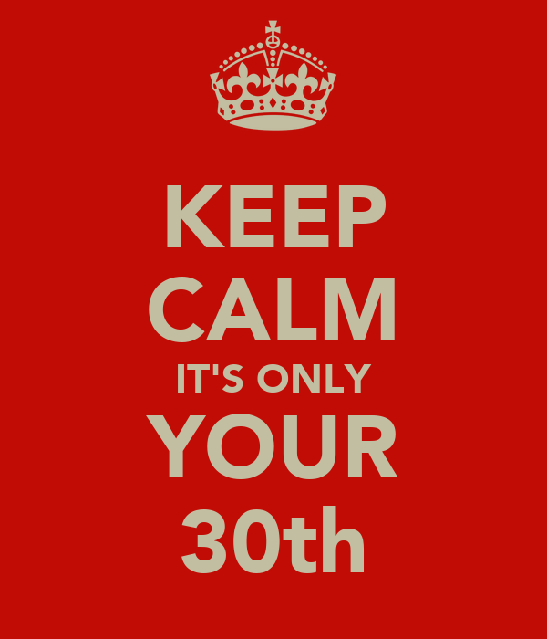 KEEP CALM IT'S ONLY YOUR 30th