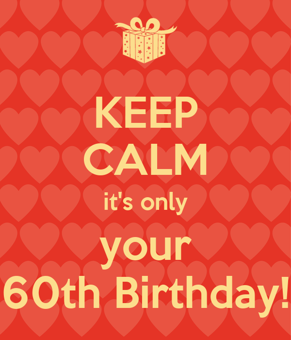 KEEP CALM it's only your 60th Birthday!