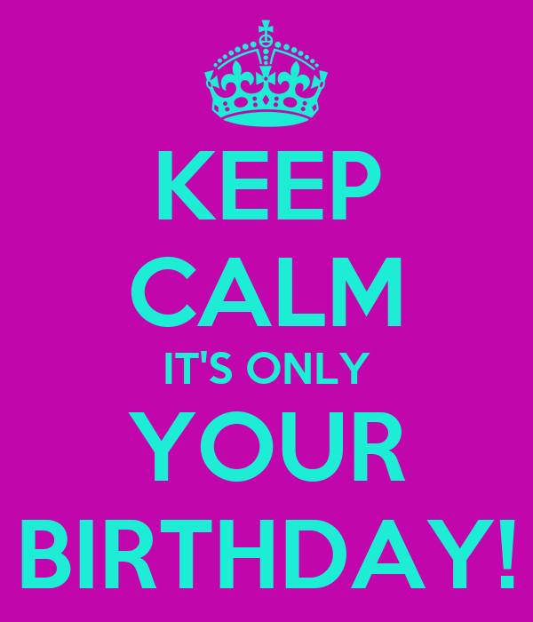 KEEP CALM IT'S ONLY YOUR BIRTHDAY!
