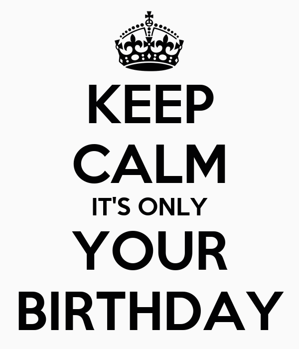 KEEP CALM IT'S ONLY YOUR BIRTHDAY