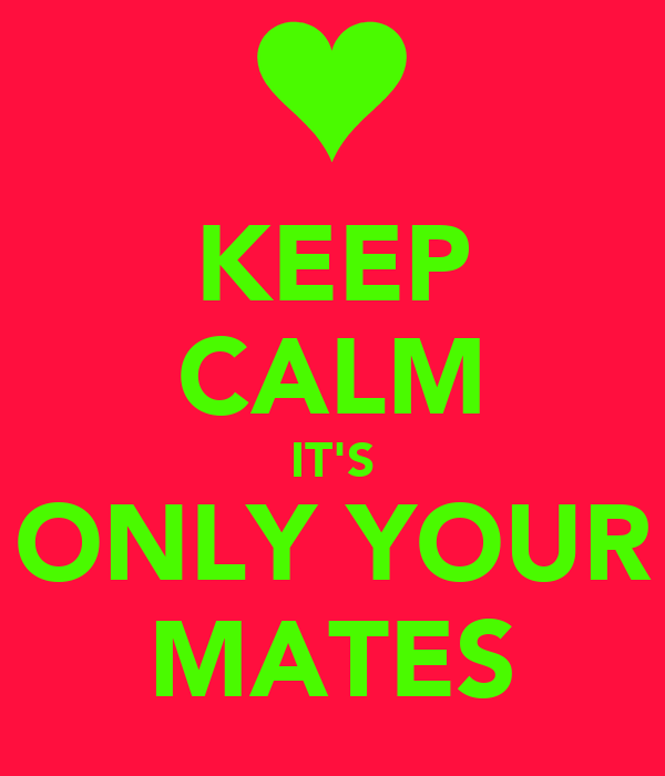 KEEP CALM IT'S ONLY YOUR MATES