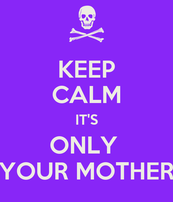 KEEP CALM IT'S ONLY  YOUR MOTHER